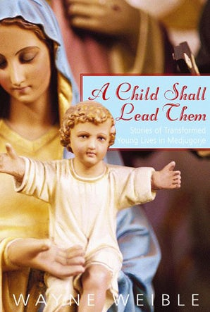 A Child Shall Lead Them: Stories of Transformed Young Lives in Medjugorje - Paraclete Press