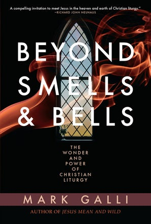 Beyond Smells and Bells: The Wonder and Power of Christian Liturgy - Paraclete Press