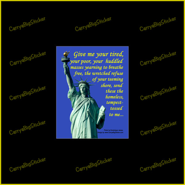 Bumper sticker or Bumper magnet says, Give me your tired, your poor, your huddled masses yearning to breath free, the wretched refuse of your teeming shore, Send these homeless, tempest tossed to me. features a picture of lady liberty.