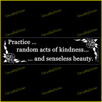 bumper sticker or magnet says, Practice random acts of kindness and senseless beauty. features drawings of flowers in black and white.