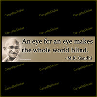 Bumper Sticker or Bumper Magnet says, An eye for an eye makes the whole world blind. -- M.K. Gandhi