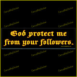 Bumper Sticker or Bumper Magnet says, God Protect me from Your Followers. Ornate gold-colored lettering on black background.
