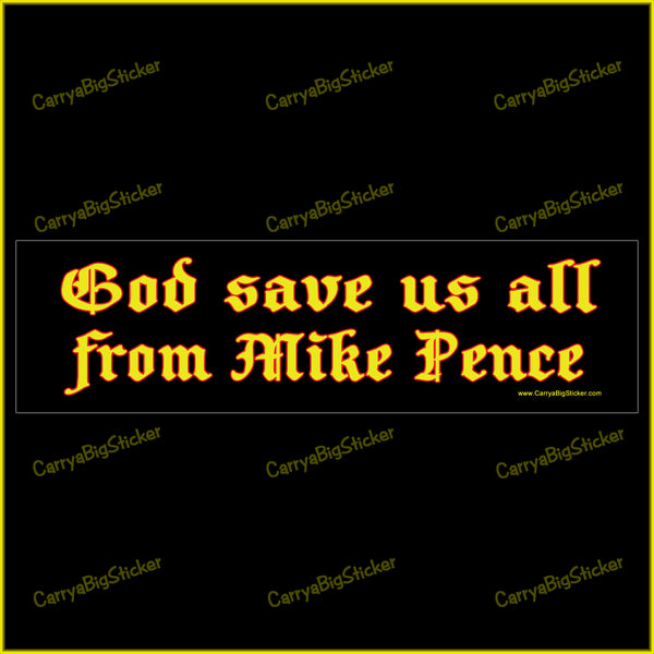 Bumper Sticker or Bumper Magnet says, God Save us all from Mike Pence.