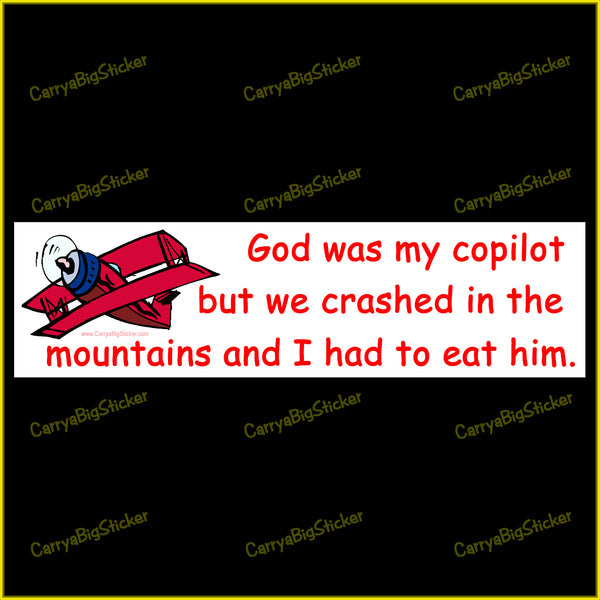 Bumper Sticker or Bumper Magnet says, God was my Copilot but we Crashed in the Mountains and I had to Eat him.