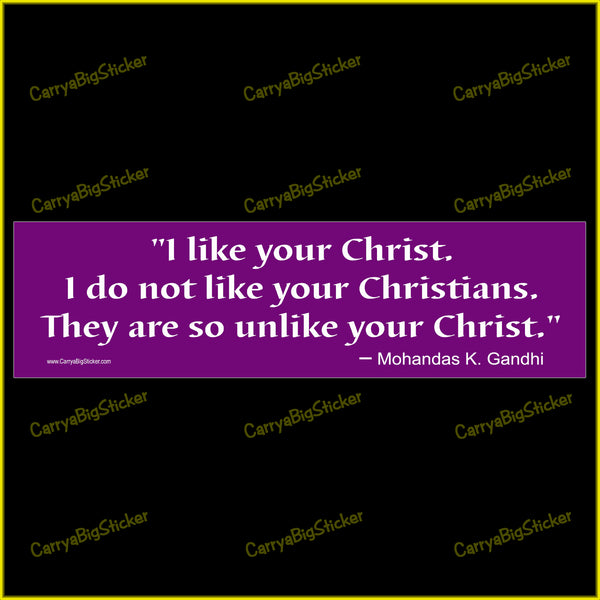 Bumper Sticker or Bumper Magnet says, I like your Christ. I do not like your Christians. They are so unlike your Christ. Mohandas K. Gandhi