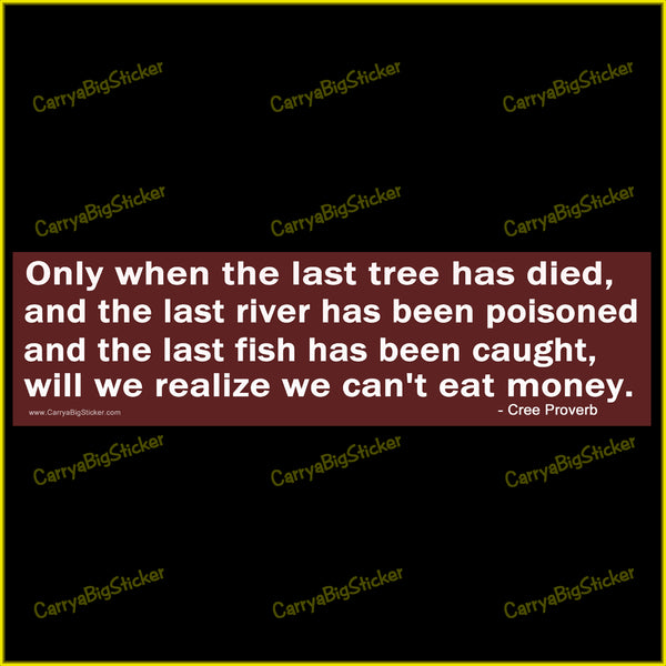 Only When the Last Tree has Died ... Will We Realize We Can't Eat Money Bumper Sticker OR Bumper Magnet
