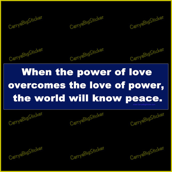 Bumper Sticker or Bumper Magnet says, When the power of love overcomes the love of power, the world will know peace.