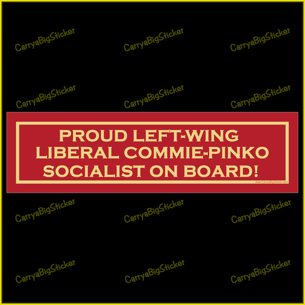 Bumper Sticker or Bumper Magnet that says, Proud Left-Wing Liberal Commie-Pinko Socialist On Board!