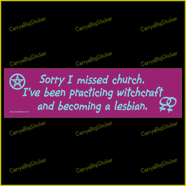 Bumper Sticker or Bumper Magnet says, Sorry I missed church. Features pentacle and lesbian symbols. I've been practicing witchcraft and becoming a lesbian.