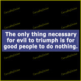 Bumper Sticker or Magnet says, The only thing necessary for evil to triumph is for good people to do nothing.