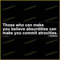 Bumper Sticker or Bumper Magnet says, Those who can make you believe absurdities can make you commit atrocities. Quote is attributed to Voltaire. White lettering on black background.