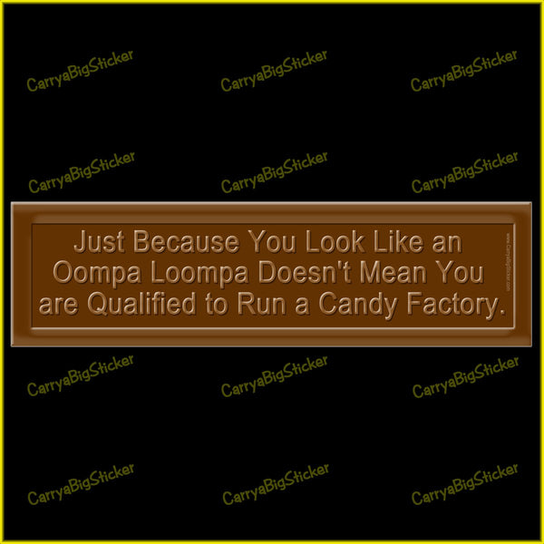 Bumper Sticker or Bumper Magnet says, Just because you look like an Oompa Loompa doesn't mean that you are qualified to run a candy factory. Sticker is designed to look like a chocolate bar.