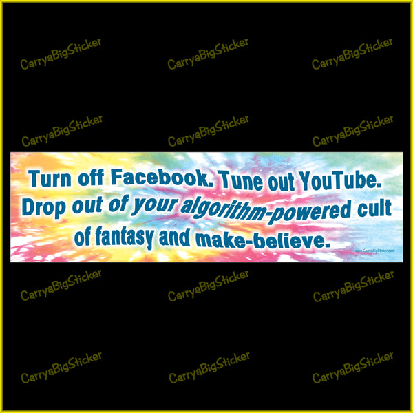 Bumper Sticker or Magnet says, Turn off Facebook. Tune out YouTube. Drop out of your algorithm-powered cult of fantasy and make-believe. Features a swirling tye-dye type background.