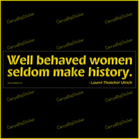 Bumper Sticker or Magnetic Bumper Sticker says, Well behaved women seldom make history. Quote is credited to Laurel Thatcher Ulrich. Gold colored lettering on a black background.