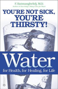 Water for Health, for Healing, for Life : You're not sick, you're thirsty - By F. Batmanghelidj M.D