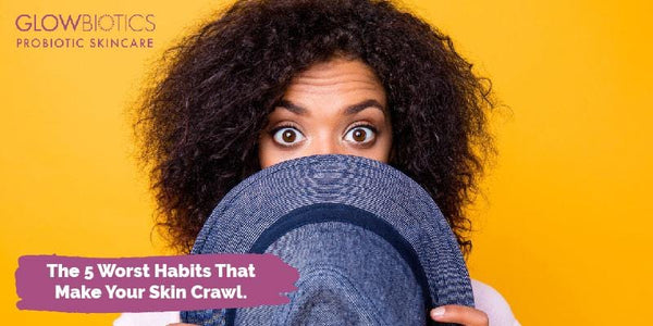 The 5 Worst Habits That Make Your Skin Crawl