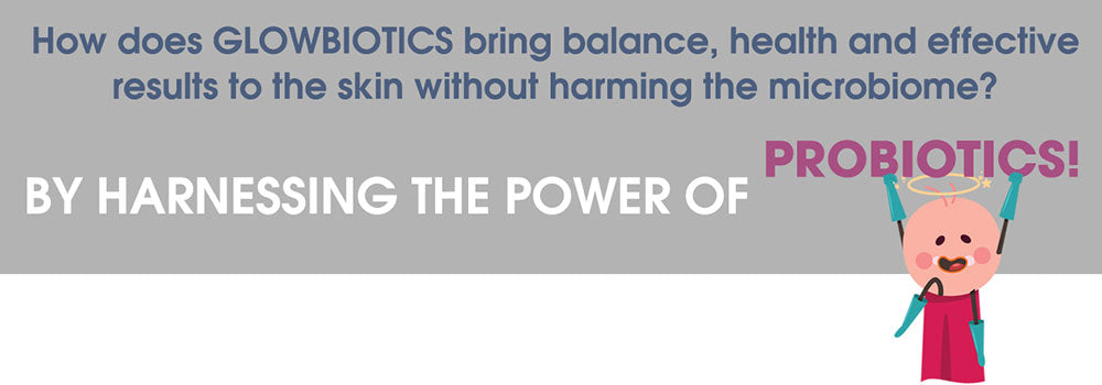 How does GLOWBIOTICS bring balance, health and effective results to the skin without harming the microbiome? BY harnessING the power of probiotics!