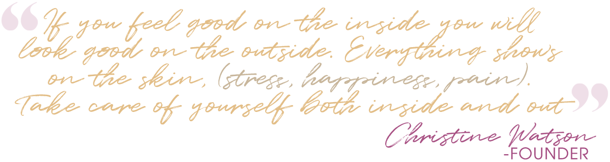 If you feel good on the inside you will look good on the outside. Everything shows on t he skin, (stress, happiness, pain). Take care of yourself both inside and out. Christine Watson - Founder