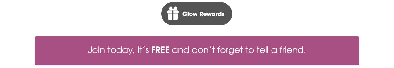 Glow Rewards Join today, it's FREE and don't forget to tell a friend.