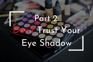 Part 2: Don't Trust Your Eye Shadow