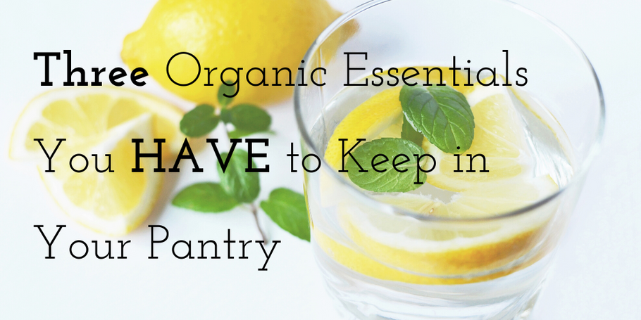 Three Organic Essentials You HAVE to Keep in Your Pantry