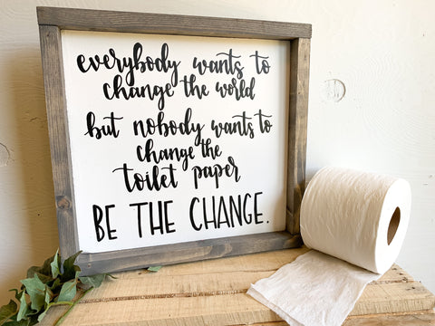 Everybody Wants To Change The World But Nobody Wants To Change The Toilet Paper BE THE CHANGE Sign