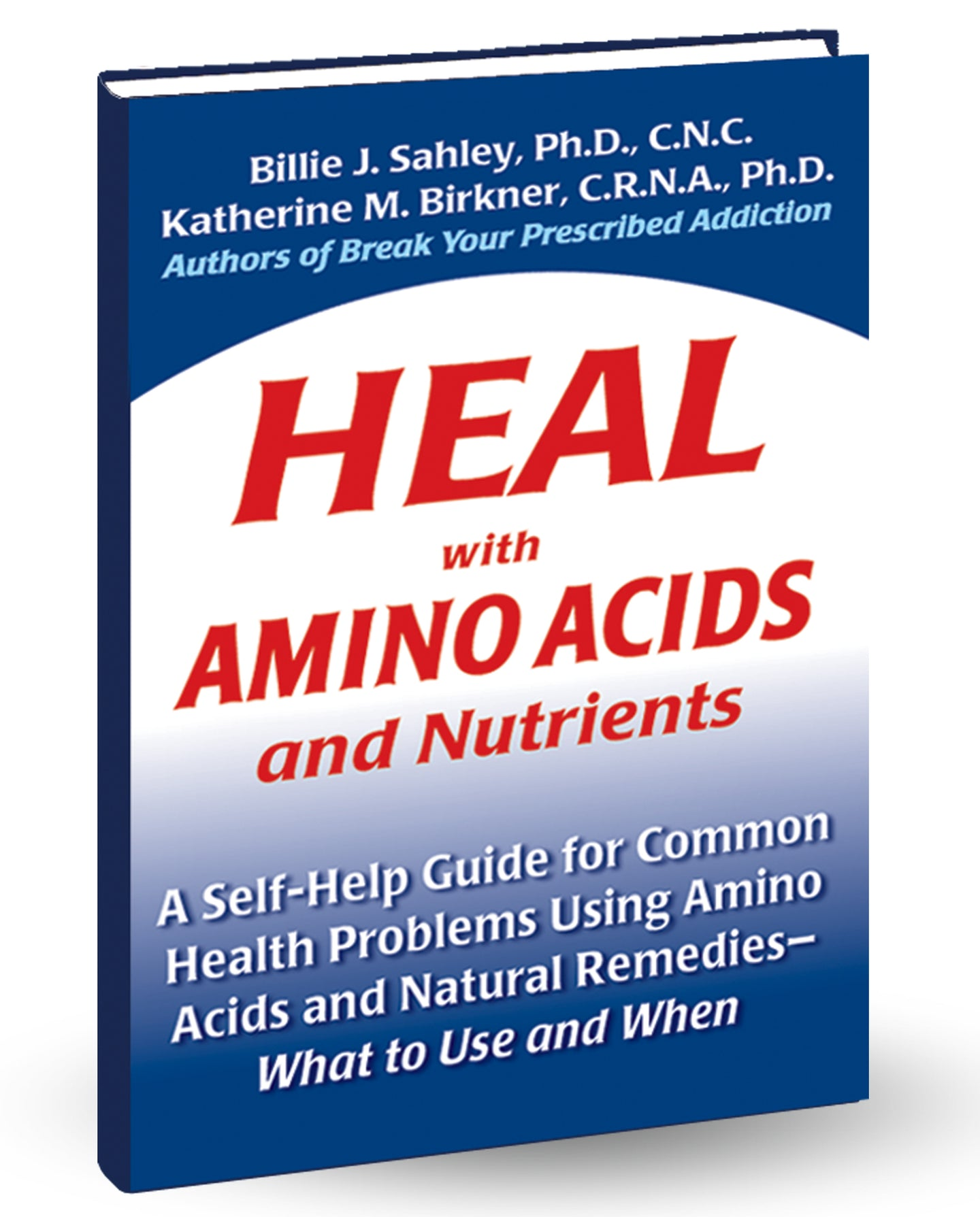 Heal with Amino Acids and Nutrients by Billie J. Sahley, Ph.D., C.N.C. and Katherine Birkner, C.R.N.A., Ph.D.