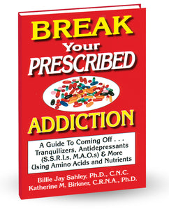 Break Your Prescribed Addiction by Billie Jay Sahley, PhD., C.N.C. and Katherine M. Birkner, C.R.N.A., PhD. C.N.C.  A Guide to Coming Off Tranquilizers, Antidepressants (SSRIs, MAOs), Pain Pills, and More using Amino Acids and Nutrients!