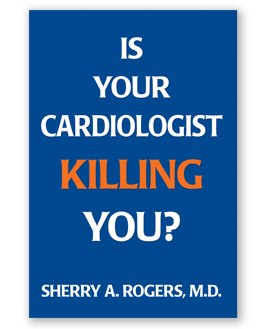 Is Your Cardiologist Killing You? by Sherry A Rogers, M.D.