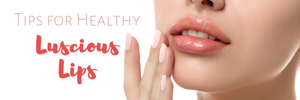 Tips for Healthy Luscious Lips