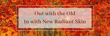Out with the Old, in with New Radiant Skin