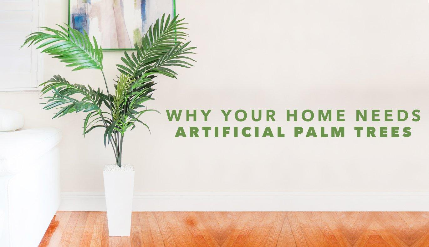 Why Your Home Needs Artificial Palm Trees