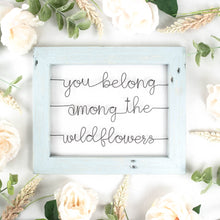 Load image into Gallery viewer, You Belong Among the Wildflowers | Wire Sign