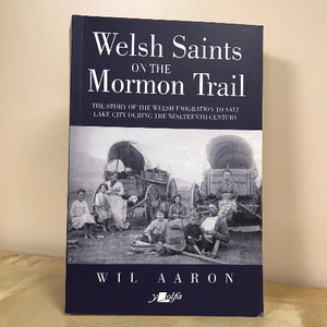 Welsh Saints on the Mormon Trail - The Story of the Nineteenth-Century Welsh Emigrants to Salt Lake City - Wil Aaron