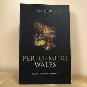 Performing Wales - People, Memory and Place - Lisa Lewis