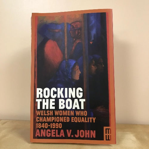 Rocking the Boat - Welsh Women Who Championed Equality 1840-1990 - Angela V John