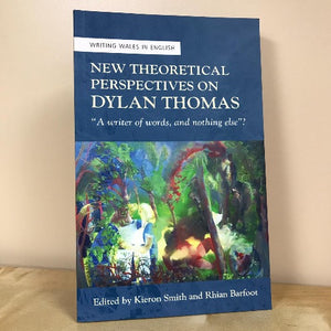 "New Theoretical Perspectives on Dylan Thomas - ""A Writer of Words, and Nothing Else""?"