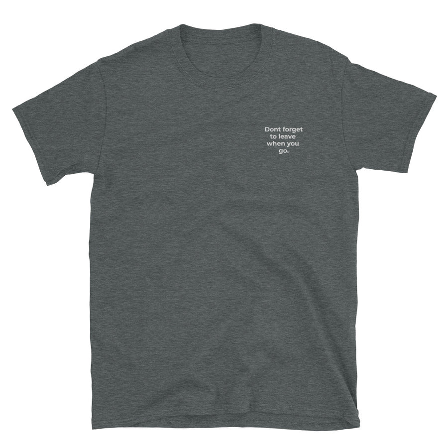 Don't forget to leave when you go - Unisex T-Shirt