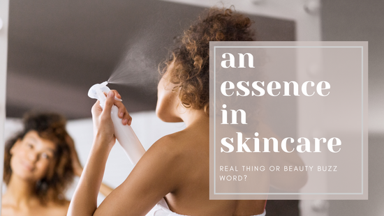 An Essence in Skincare: Real Thing or Beauty Buzz Word?