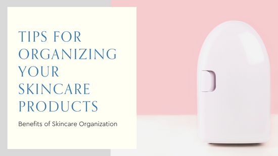 Tips for Organizing and Storing Your Skincare Products