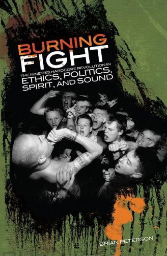 B. PETERSON: 'BURNING FIGHT: The Nineties Hardcore Revolution In Ethics, Politics, Spirit, And Sound' - Book