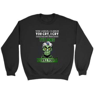 NFL – You Laugh I Laugh You Cry I Cry Talk Shit About Tennessee Titans I Kill You Jeff Dunham Achmed The Dead Terrorist Football Shirts-T-shirt-Crewneck Sweatshirt-Black-S-PopsSpot