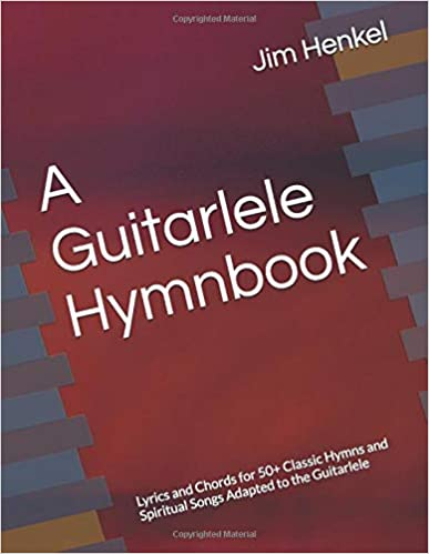 A Guitarlele Hymnbook: Lyrics and Chords for 50+ Classic Hymns and Spiritual Songs