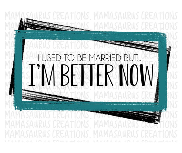 I Used to be Married, but I'm Better Now Digital Design