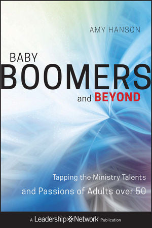 Baby Boomers and Beyond: Tapping the Ministry Talents and Passions of Adults Over 50 ( Leadership Networks )