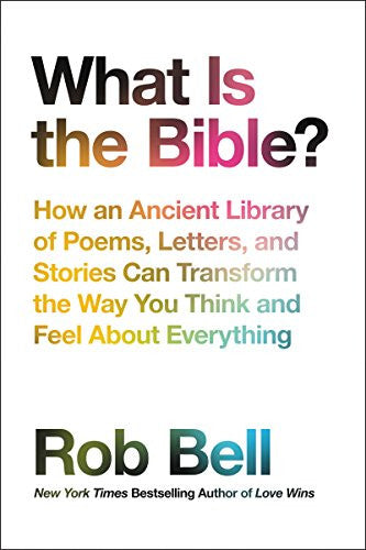 What Is the Bible?: How an Ancient Library of Poems, Letters, and Stories Can Transform the Way You Think and Feel about Everything