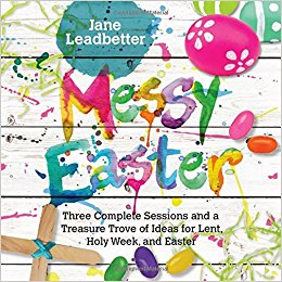 Messy Easter: Three Complete Sessions and a Treasure Trove of Ideas for Lent, Holy Week, and Easter