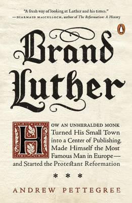 Brand Luther: How an Unheralded Monk Turned His Small Town Into a Center of Publishing, Made Himself the Most Famous Man in Europe