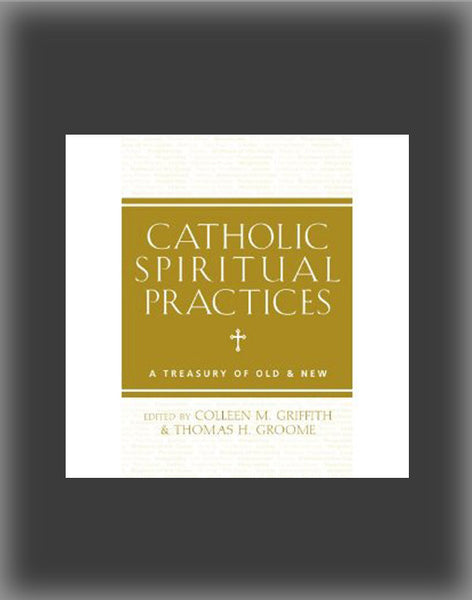 Catholic Spiritual Practices: A Treasury of Old & New