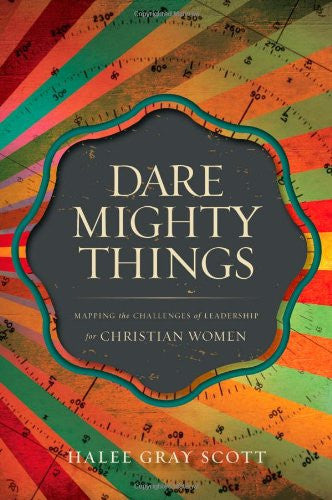 Dare Mighty Things: Mapping the Challenges of Leadership for Christian Women